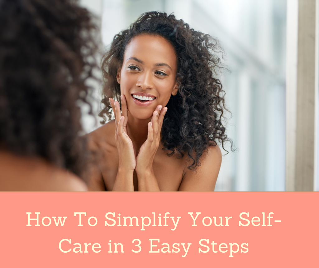How To Simplify Your Self-Care in 3 Easy Steps