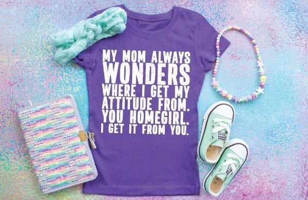 My Mom Always Wonders Where I Get My Attitude From. You Homegirl. I Get It From You - Youth Shirt