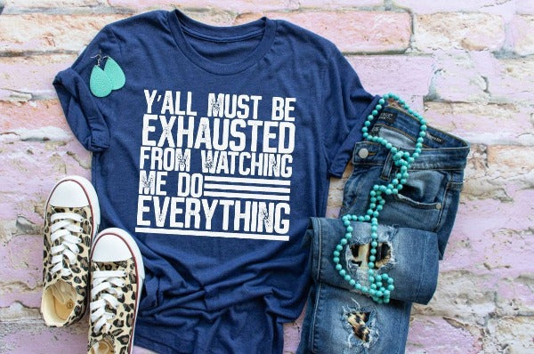 "(1) Short sleeve shirt ""Y'all Must Be Exhausted Watching Me Do Everything"" (accessories in the photo are not included)."