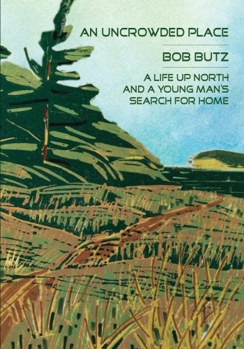 An Uncrowded Place: A Life Up North and a Young Man's Search for Home - Bob Butz