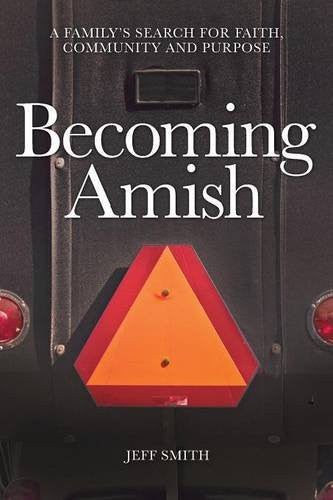 Becoming Amish: A family's search for faith, community and purpose - Jeff Smith