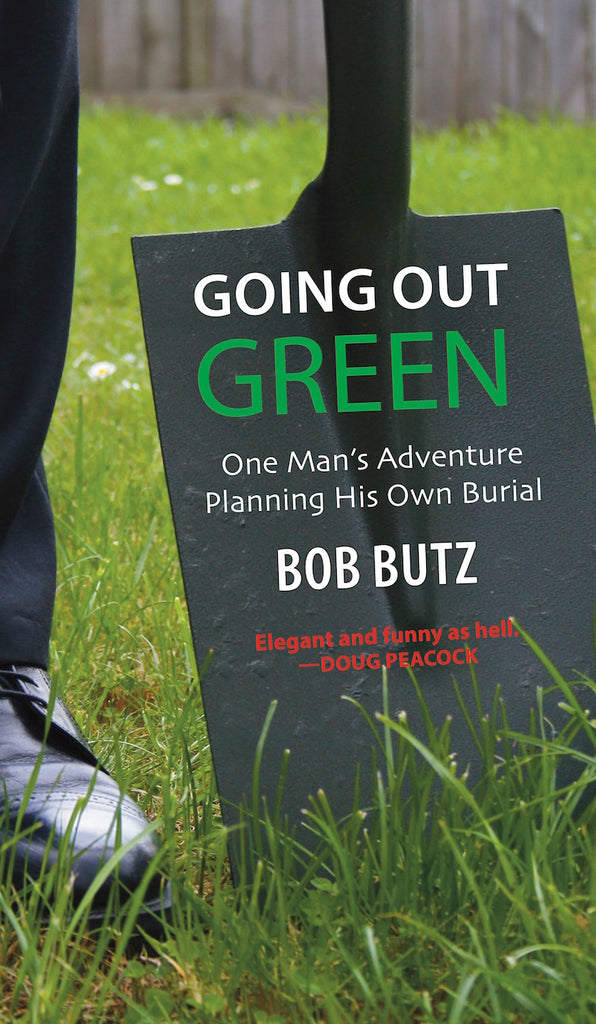 Going Out Green: One Man's Adventure Planning His Own Natural Burial — Bob Butz