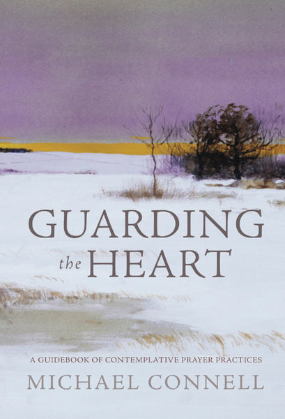 Guarding the Heart: A Guidebook of Contemplative Prayer Practices - Michael Connell