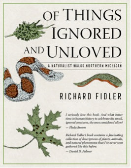 Of Things Ignored and Unloved: A Naturalist Walks Northern Michigan - Richard Fidler