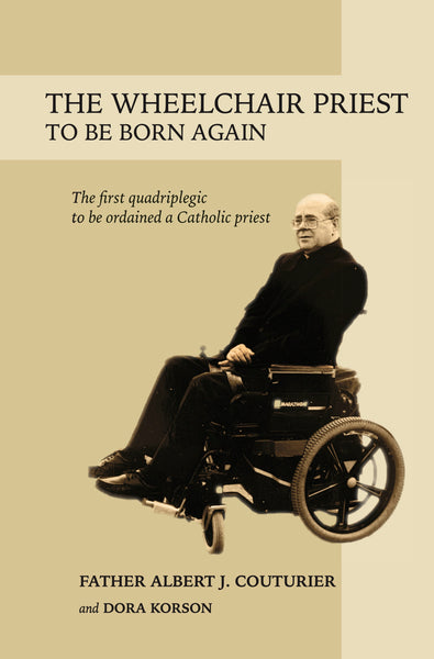 The Wheelchair Priest: To Be Born Again — Dora Korson and Albert J. Couturier