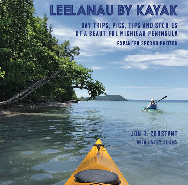 Leelanau by Kayak: Day Trips, Pics, Tips and Stories of a Beautiful Michigan Peninsula — Jon R. Constant with Larry Burns