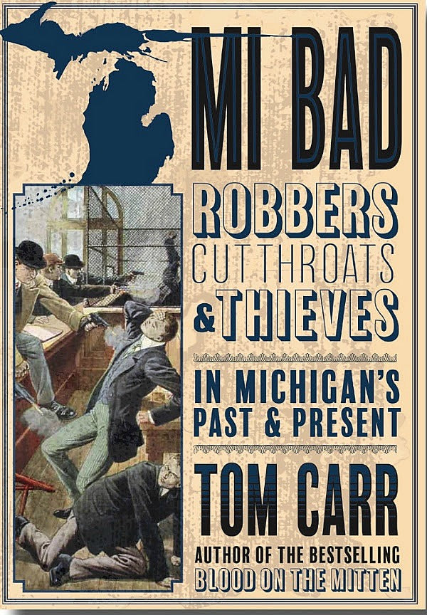 MI BAD: Robbers, Cutthroats & Thieves in Michigan's Past & Present — Tom Carr