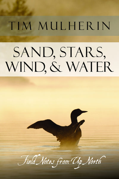 Sand, Stars, Wind, & Water: Field Notes from Up North - Tim Mulherin