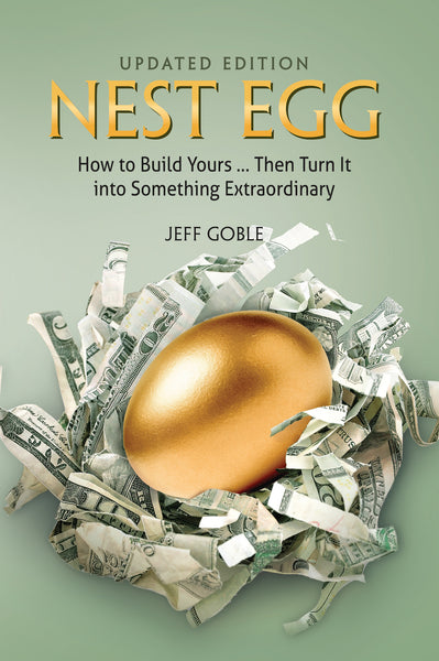 Nest Egg: How To Build Yours ... Then Turn It Into Something Extraordinary - Jeff Goble
