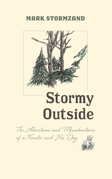 Stormy Outside: The Adventures and Misadventures of a Forester and his Dog — Mark Stormzand