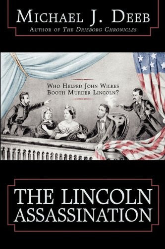 The Lincoln Assassination: Who Helped John Wilkes Booth Murder Lincoln? - Michael J. Deeb