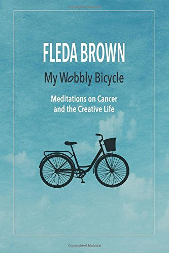 My Wobbly Bicycle: Meditations on Cancer and the Creative Life - Fleda Brown