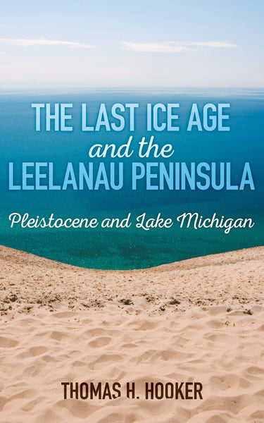 The Last Ice Age and the Leelanau Peninsula: Pleistocene and Lake Michigan - Thomas Hooker
