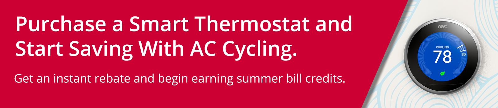 Purchase a Smart Thermostat and Start saving With AC Cylcing. Claim an instant rebate and bill credit from ComEd.