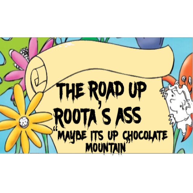 "THE ROAD TO ROOTA'S ASS ""MAYBE ITS UP CHOCOLATE MOUNTAIN """