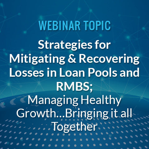 Strategies for Mitigating and Recovering Losses in Loan Pools and RMBS; Managing Healthy Growth… Bringing it all Together