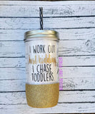 I Work Out.  Just Kidding.  I Chase Toddlers.  Mason Jar Tumbler