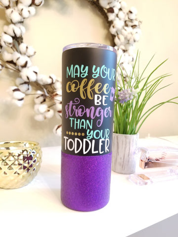 May Your Coffee Be Stronger Than Your Toddler Skinny Stainless Steel Glitter Dipped Tumbler