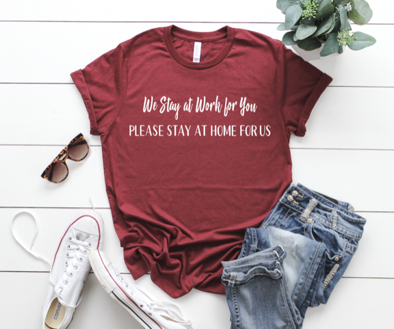 Shirt: We Stay at Work for You, Please Stay at Home For Us