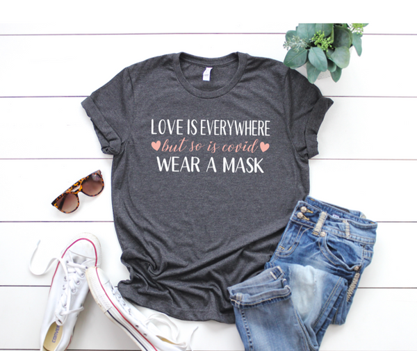 Shirt: Love is everywhere, but so is covid, wear a mask