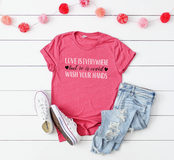 Shirt: Love is everywhere, but so is covid, wash your hands