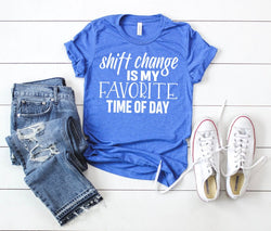 Shirt: Shift Change is My Favorite Time of Day