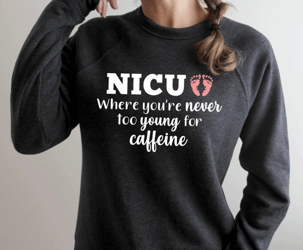 Sweatshirt: NICU, where you're never too young for caffeine