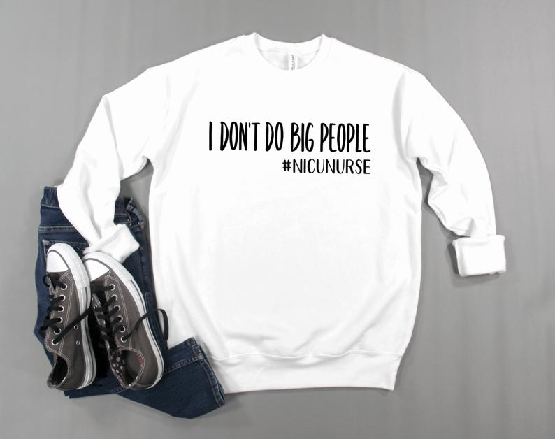 Sweatshirt: I don't do big people #nicunurse