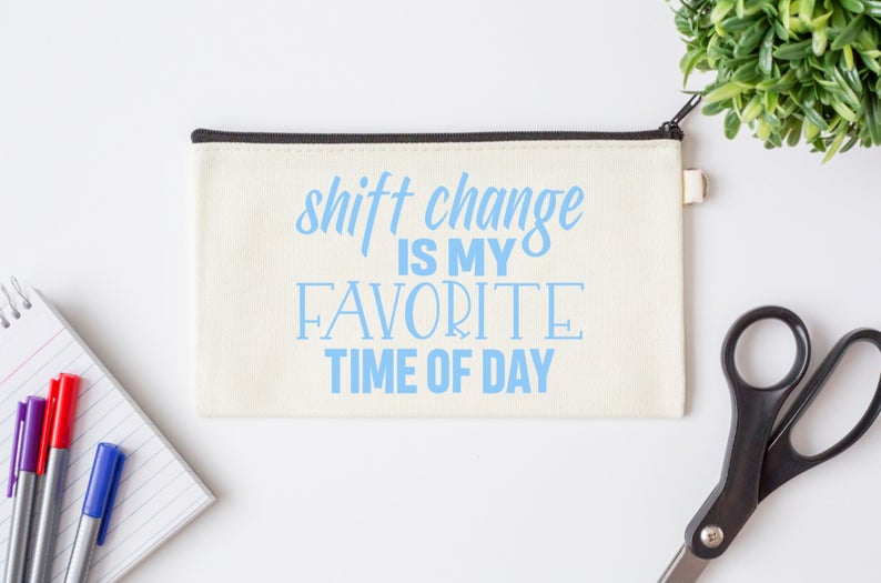 Pen Bag: Shift Change is My Favorite Time of Day