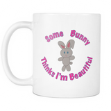 Some Bunny Thinks I'm Beautiful - 11oz Ceramic Mug
