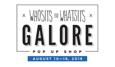 Whosits & Whatsits GALORE: Pop Up Shop RETURNS