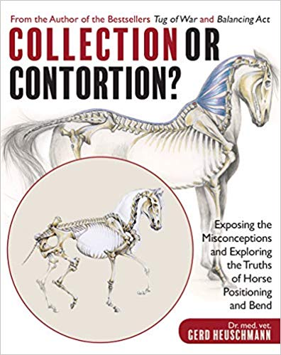 Collection or Contortion?: Exposing the Misconceptions and Exploring the Truths of Horse Positioning and Bend by Gerd Heuschmann