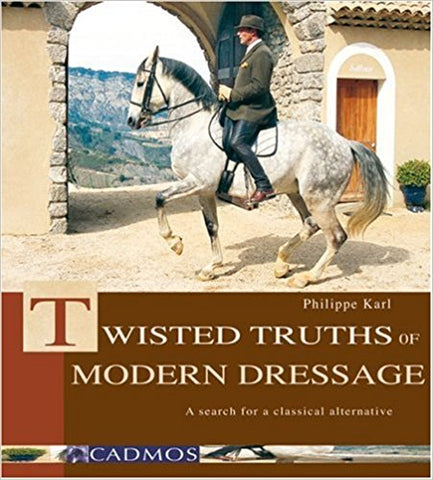 The Twisted Truths of Modern Dressage by Philippe Karl