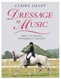 Dressage to Music - Build a Freestyle from Choreography to Competition by Claire Lilley