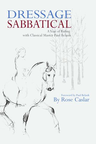 Dressage Sabbatical: A Year of Riding with Classical Master Paul Belasik by Rose Caslar