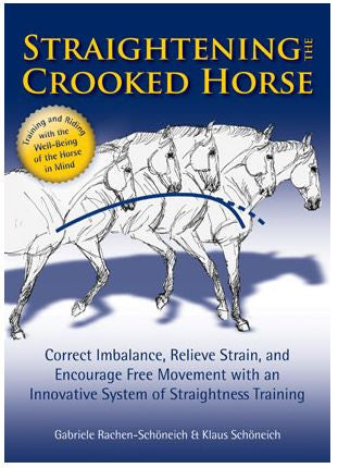 Straightening the Crooked Horse Correct Imbalance, Relieve Strain, and Encourage Free Movement with an Innovative System of Straightness Training by Gabriele Rachen-Schoneich & Klaus Schoneich