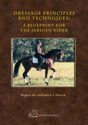Dressage Principles and Techniques: A blueprint for the serious rider by Major Miguel de Lancastre e Tavora