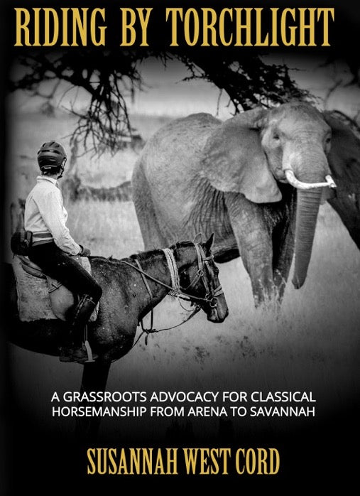 Riding by Torchlight: A Grass Roots Advocacy for Classical Horsemanship  from Arena to Savannah by Susannah West Cord