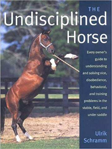 The Undisciplined Horse: Every owner's guide to understanding and solving vice, disobedience, behavioral, and training problems in the stable, field and under saddle by Ulrik Schramm