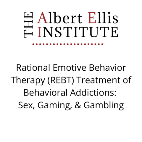 Rational Emotive Behavior Therapy (REBT) Treatment of Behavioral Addictions: Sex, Gaming, & Gambling (03/19/2021) - LIVE REMOTELY