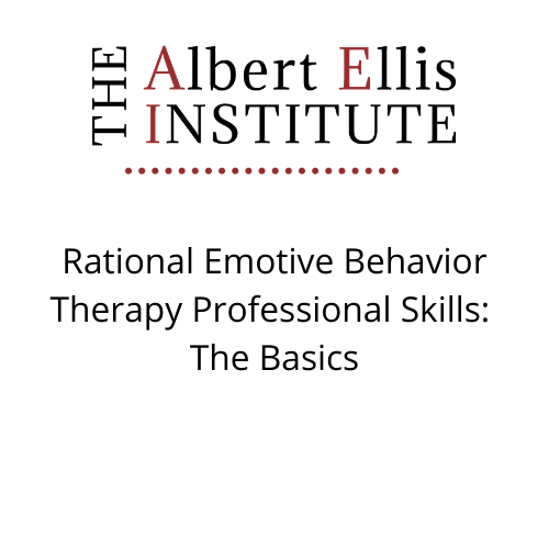 Rational Emotive Behavior Therapy Professional Skills: The Basics (3/5/2021) - LIVE REMOTELY