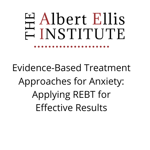 Evidence-Based Treatment Approaches for Anxiety: Applying REBT for Effective Results (12/4/20) - LIVE REMOTELY