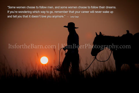 Some women choose to follow men, and some women choose to follow their dreams ...