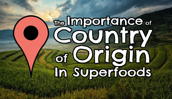 "The Importance of ""Country of Origin"" In Superfoods"