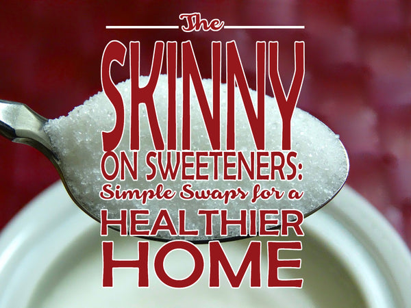 The Skinny on Sweeteners: Simple Swaps for A Healthier Home