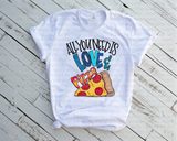 """All You Need is Love and Pizza""  -Ready to Press Heat Transfer/Sublimation Transfer"