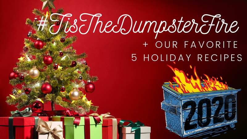 #TisTheDumpsterFire + Our favorite holiday recipes