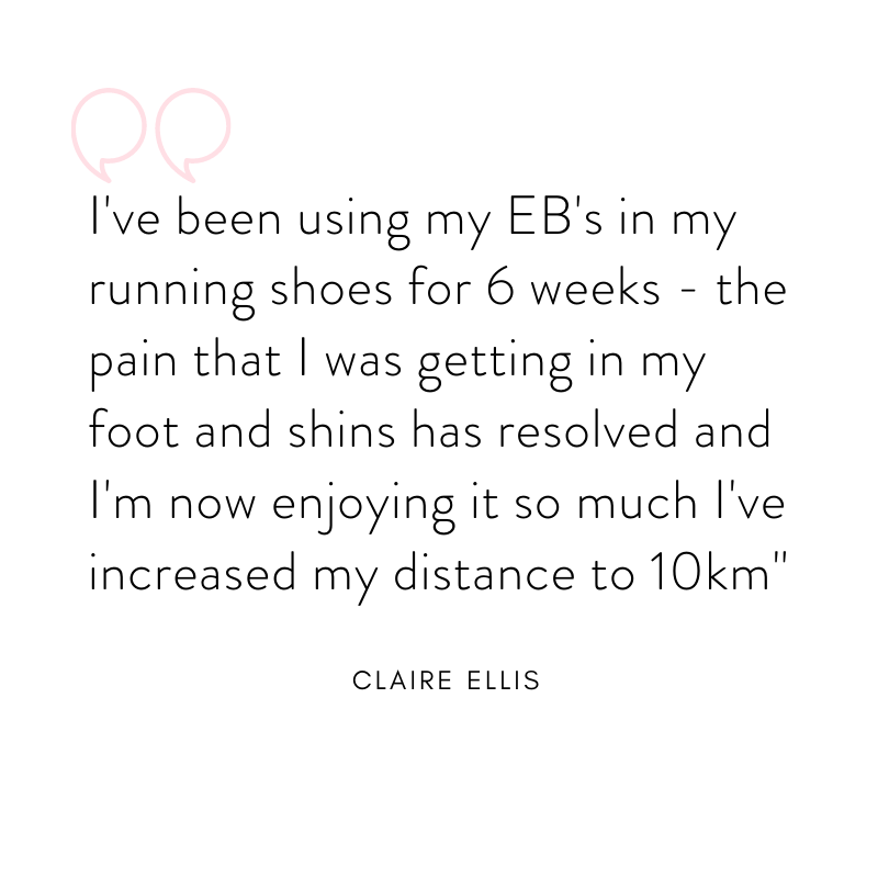 """I've been using my Emily Braidwood's in my running shoes for 6 weeks - the pain that I was getting in  my feet and shins has resolved and I'm now enjoying it so much I've increased my distance to 10km""- Claire Ellis"