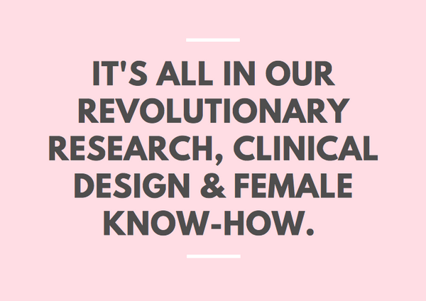 It's all in our revolutionary research, clinical design and female know-how.