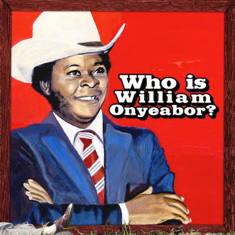 ONYEABOR, WILLIAM: WORLD PSYCHEDELIC CLASSICS 5:WHO IS WILLIAM ONYEABOR?